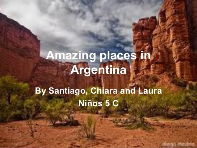 Amazing places in     ArgentinaBy Santiago, Chiara and Laura          Niños 5 C