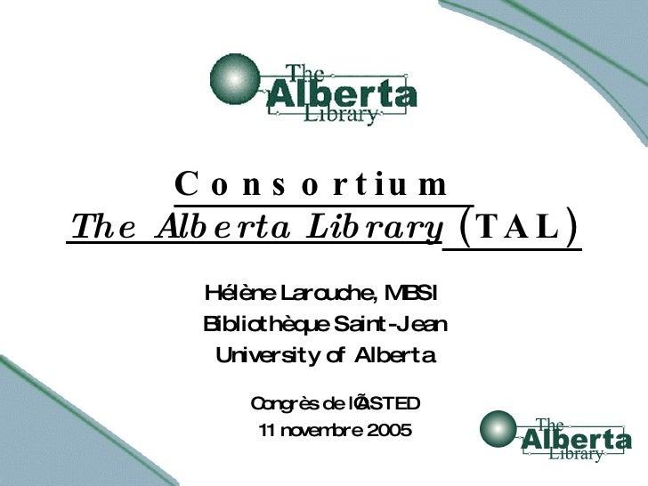 Consortium  The Alberta Library  (TAL) Hélène Larouche, MBSI Bibliothèque Saint-Jean University of Alberta Congrès de l'AS...
