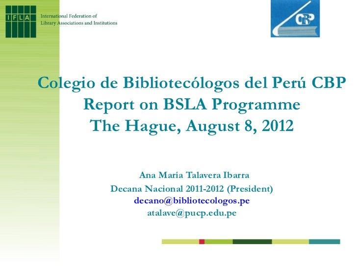 Colegio de Bibliotecólogos del Perú CBP     Report on BSLA Programme      The Hague, August 8, 2012              Ana María...