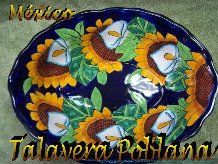 México Talavera Poblana http://www.authorstream.com/Presentation/sandamichaela-1296370-talavera2/