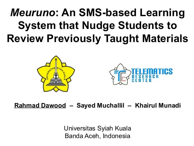 Meuruno: An SMS-based Learning System that Nudge Students to Review Previously Taught Materials Rahmad Dawood – Sayed Much...
