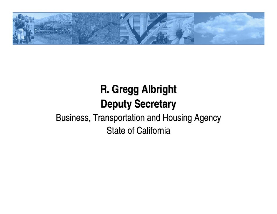 R. Gregg Albright           Deputy SecretaryBusiness, Transportation and Housing Agency             State of California