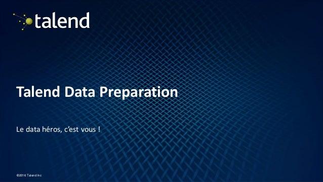 1 ©2016 Talend Inc Talend Data Preparation Le data héros, c'est vous !