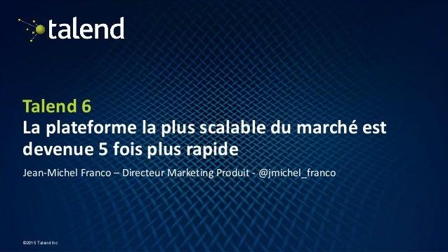 1 ©2015 Talend Inc Talend 6 La plateforme la plus scalable du marché est devenue 5 fois plus rapide Jean-Michel Franco – D...
