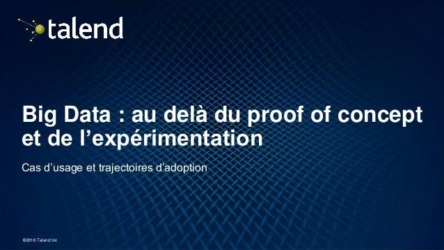1 ©2016 Talend Inc Big Data : au delà du proof of concept et de l'expérimentation Cas d'usage et trajectoires d'adoption