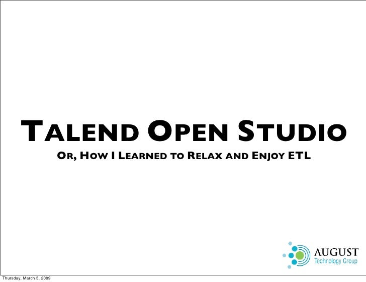 TALEND OPEN STUDIO                           OR, HOW I LEARNED TO RELAX AND ENJOY ETL     Thursday, March 5, 2009