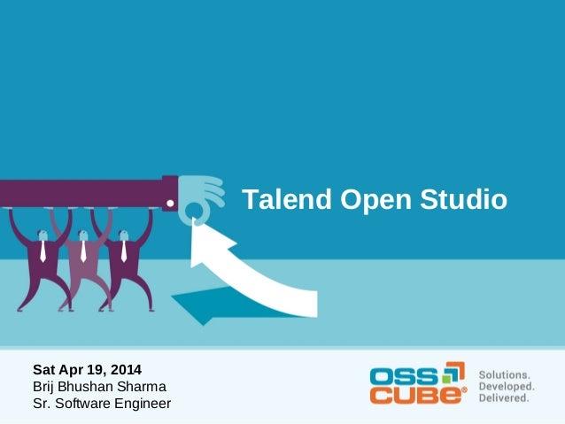 Talend Open Studio Sat Apr 19, 2014 Brij Bhushan Sharma Sr. Software Engineer