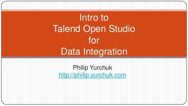 Intro to Talend Open Studio for Data Integration Philip Yurchuk http://philip.yurchuk.com