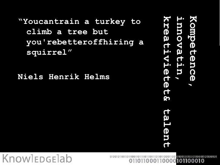 "Kompetence, innovatin, kreativietet & talent<br />""Youcantrain a turkey to climb a tree but you'rebetteroffhiring a squirr..."