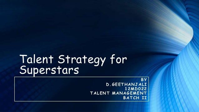 Talent Strategy for Superstars  BY D .G EETHAN JAL I 1 2 MD 0 2 2 TALEN T MAN AG EMENT B A TCH I I