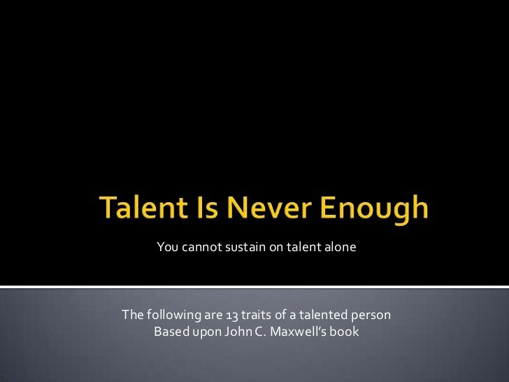 Talent Is Never Enough<br />You cannot sustain on talent alone<br />The following are 13 traits of a talented person<br />...