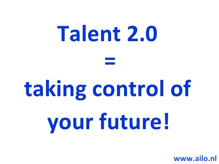 Talent 2.0         = taking control of   your future!                www.ailo.nl