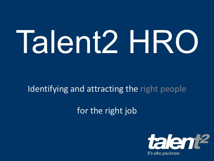 Talent2 HRO Identifying and attracting the  right people  for the right job