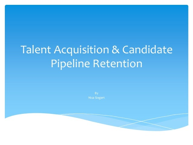 Talent Acquisition & Candidate Pipeline Retention By Nica Siegert
