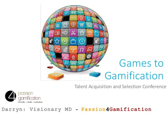 Games to Gamification Talent Acquisition and Selection Conference Darryn: Visionary MD – Passion4Gamification
