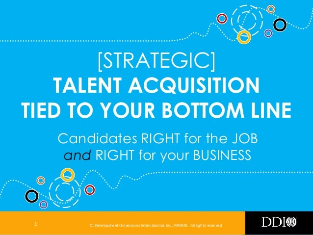 [STRATEGIC] TALENT ACQUISITION TIED TO YOUR BOTTOM LINE Candidates RIGHT for the JOB and RIGHT for your BUSINESS  1  © Dev...