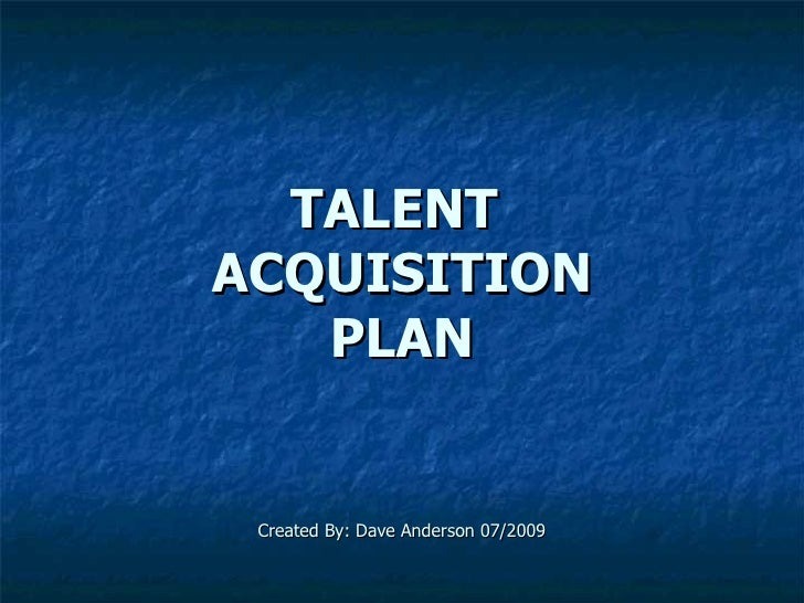 TALENT  ACQUISITION PLAN Created By: Dave Anderson 07/2009