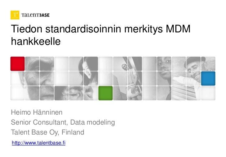 Tiedon standardisoinnin merkitys MDMhankkeelleHeimo HänninenSenior Consultant, Data modelingTalent Base Oy, Finlandhttp://...