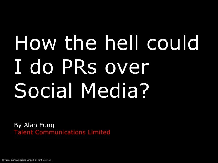 How the hell could I do PRs over Social Media? By Alan Fung Talent Communications Limited