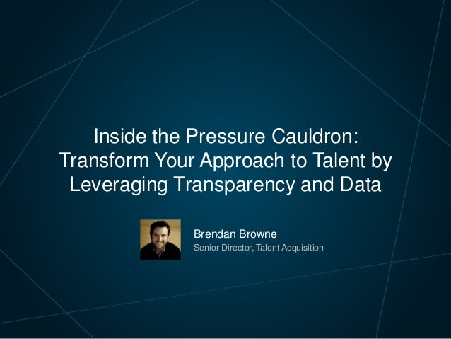 Brendan Browne Senior Director, Talent Acquisition Inside the Pressure Cauldron: Transform Your Approach to Talent by Leve...