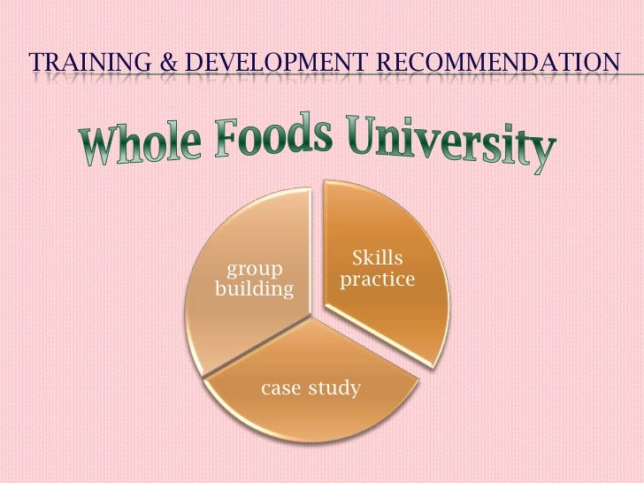 whole foods training and development case In cases dealing with large grocery store chains (whole foods/wild oats), toy   the training and development program is an important component of the.