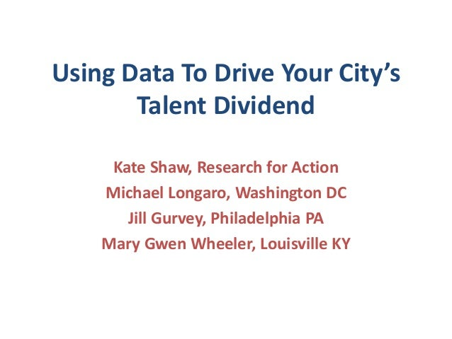 Using Data To Drive Your City's       Talent Dividend     Kate Shaw, Research for Action    Michael Longaro, Washington DC...