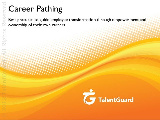 © 2012 TalentGuard/All Rights Reserved  Career Pathing Best practices to guide employee transformation through empowerment...