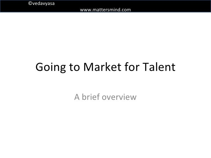 Going to Market for Talent A brief overview