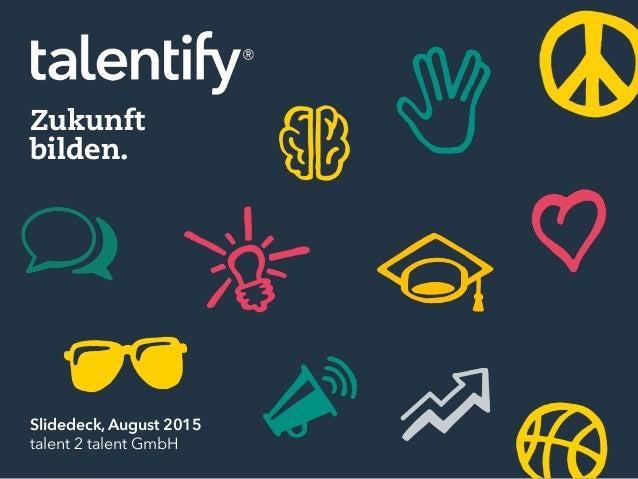 Zukunft bilden. Slidedeck, August 2015 talent 2 talent GmbH