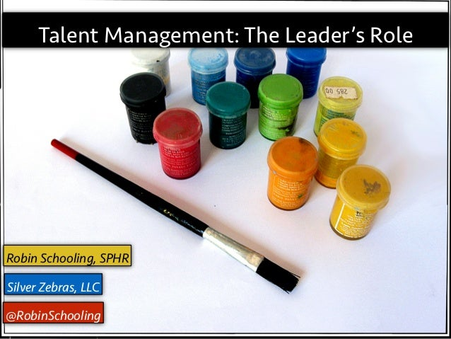 Talent Management: The Leader's Role  Robin Schooling, SPHR   I, Talent Manager: The Leader's Role  Robin Schooling, SPHR ...