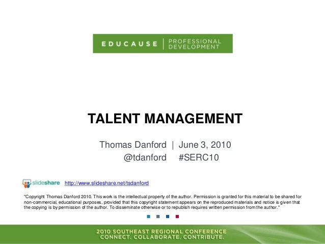 "TALENT MANAGEMENT Thomas Danford | June 3, 2010 @tdanford #SERC10 ""Copyright Thomas Danford 2010. This work is the intelle..."