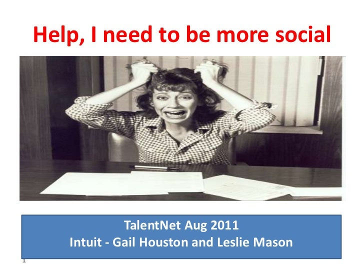 Help, I need to be more social                 TalentNet Aug 2011       Intuit - Gail Houston and Leslie Mason1