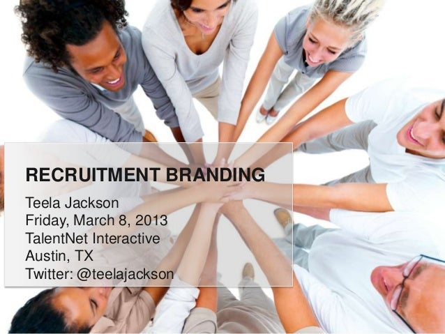 RECRUITMENT BRANDINGTeela JacksonFriday, March 8, 2013TalentNet InteractiveAustin, TXTwitter: @teelajackson