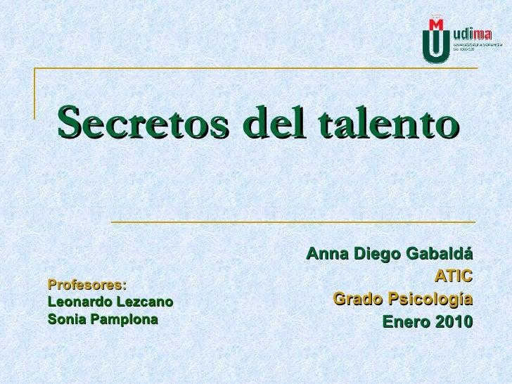 Secretos del talento Anna Diego Gabaldá ATIC Grado Psicología Enero 2010 Profesores: Leonardo Lezcano Sonia Pamplona