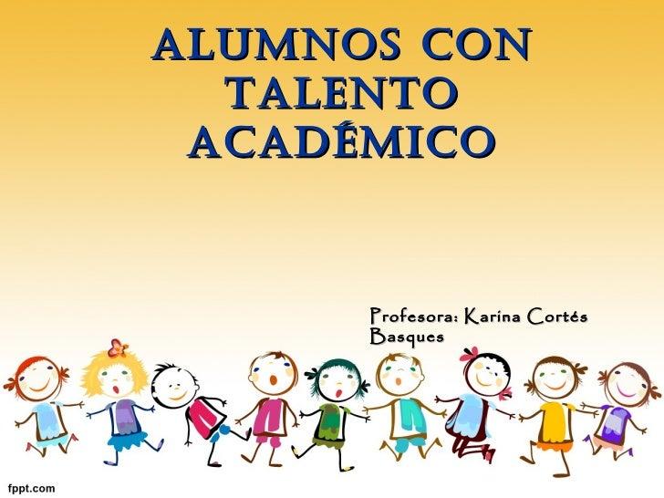 ALUMNOS CON TALENTO ACADÉMICO Profesora: Karina Cortés Basques