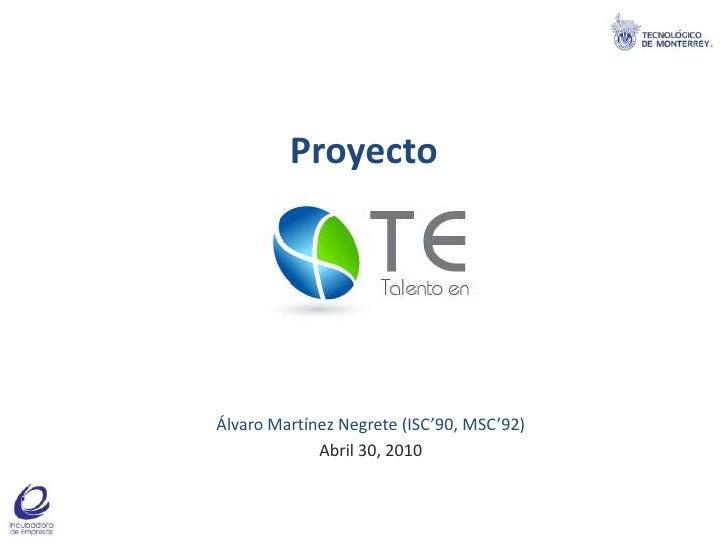 Proyecto<br />Álvaro Martínez Negrete (ISC'90, MSC'92)<br />Abril 30, 2010<br />