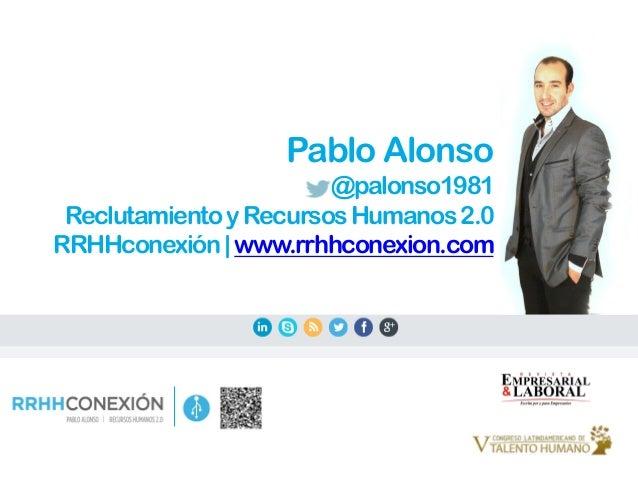 Pablo Alonso @palonso1981 ReclutamientoyRecursosHumanos2.0 RRHHconexión www.rrhhconexion.com
