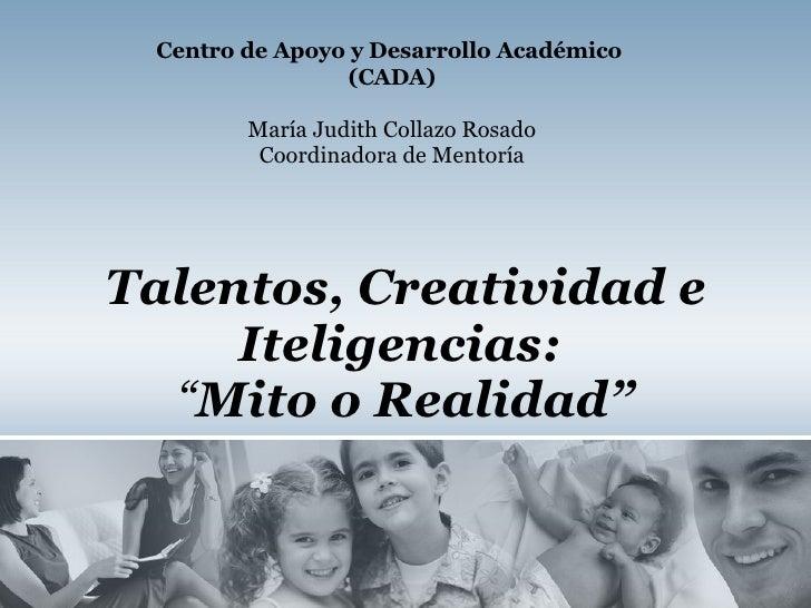 """Talentos, Creatividad e Iteligencias:   """" Mito o Realidad"""" Centro de Apoyo y Desarrollo Académico  (CADA) María Judith Col..."""