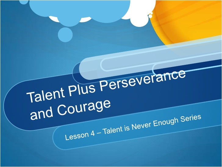 Talent Plus Perseverance and Courage<br />Lesson 4 – Talent is Never Enough Series<br />