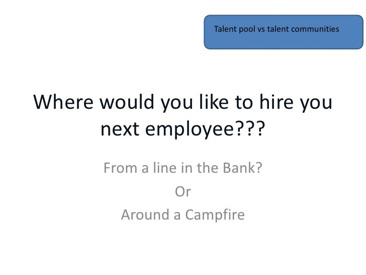 Talent pool vs talent communitiesWhere would you like to hire you      next employee???       From a line in the Bank?    ...