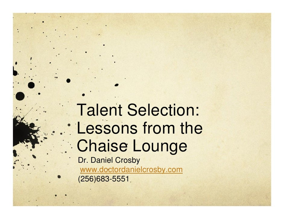 Talent Selection: Lessons from the Chaise Lounge Dr. Daniel Crosby  www.doctordanielcrosby.com (256)683-5551
