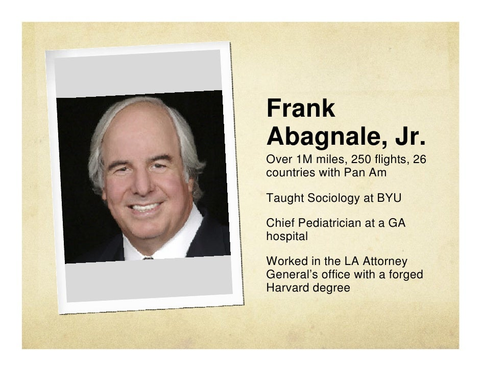 frank abagnale jr the bad and Frank william abagnale, frank williams, or any of the other aliases he gave people, cruised through life alternately as an airplane pilot, pediatrician, civil lawyer, academic professor, and finally as a researcher/writer in what he thought was the safe haven of montpellier, france.