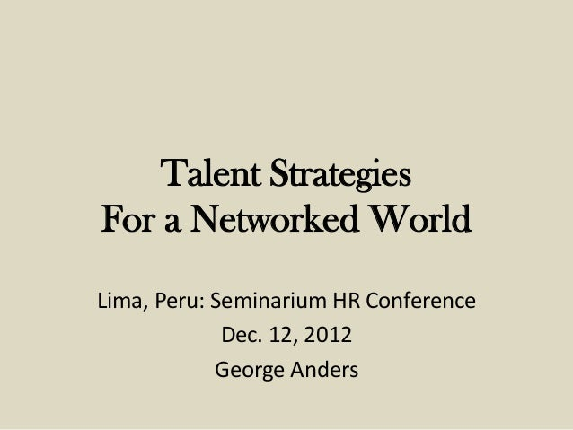 Talent StrategiesFor a Networked WorldLima, Peru: Seminarium HR Conference             Dec. 12, 2012            George And...