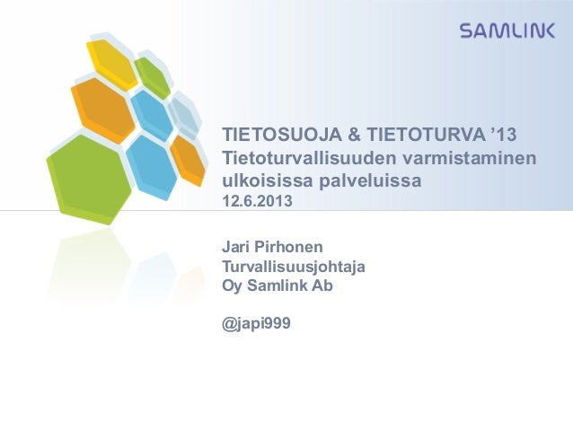 TIETOSUOJA & TIETOTURVA '13Tietoturvallisuuden varmistaminenulkoisissa palveluissa12.6.2013Jari PirhonenTurvallisuusjohtaj...