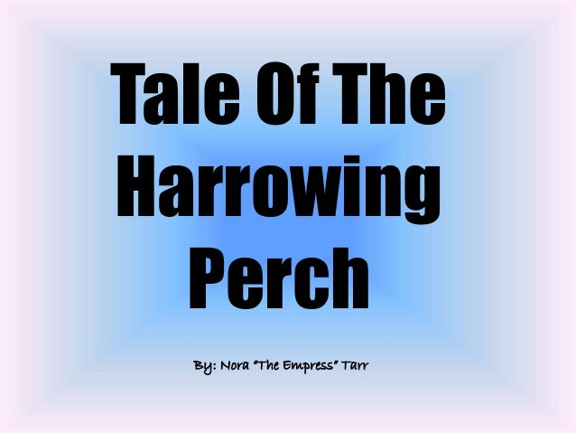 """Tale Of The Harrowing Perch By: Nora """"The Empress"""" Tarr"""