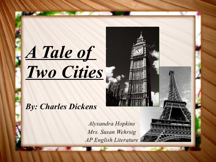 A Tale of  Two Cities By: Charles Dickens Alyxandra Hopkins Mrs. Susan Wehrsig AP English Literature