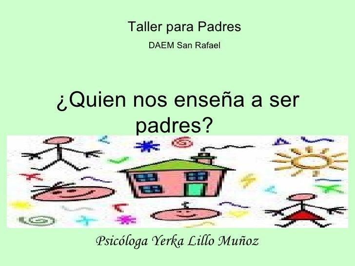 ¿Quien nos enseña a ser padres?  Psicóloga Yerka Lillo Muñoz   Taller para Padres   DAEM San Rafael