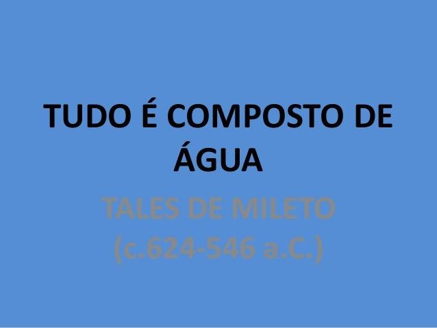 TUDO É COMPOSTO DEÁGUATALES DE MILETO(c.624-546 a.C.)