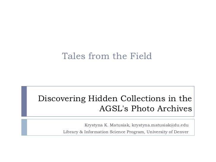 Tales from the FieldDiscovering Hidden Collections in the              AGSLs Photo Archives               Krystyna K. Matu...