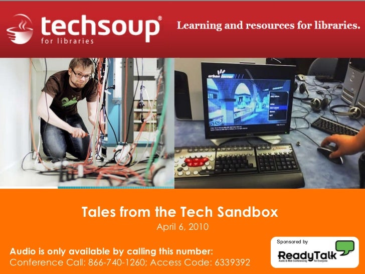 Tales from the Tech Sandbox   April 6, 2010 Audio is only available by calling this number: Conference Call: 866-740-1260;...